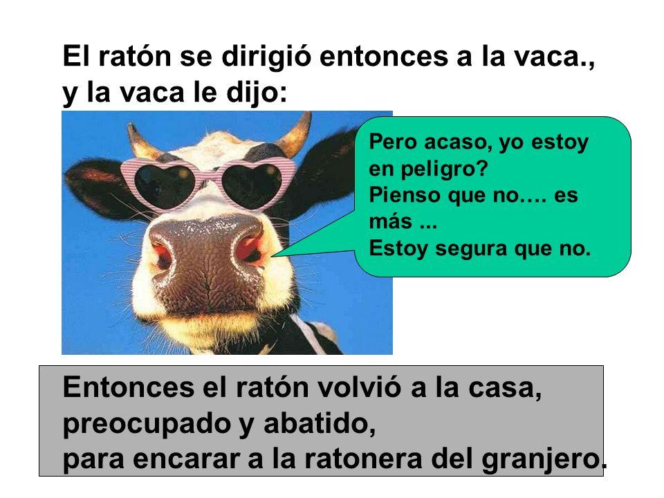 El ratón se dirigió entonces a la vaca., y la vaca le dijo: Pero acaso, yo estoy en peligro? Pienso que no…. es más... Estoy segura que no. Entonces e