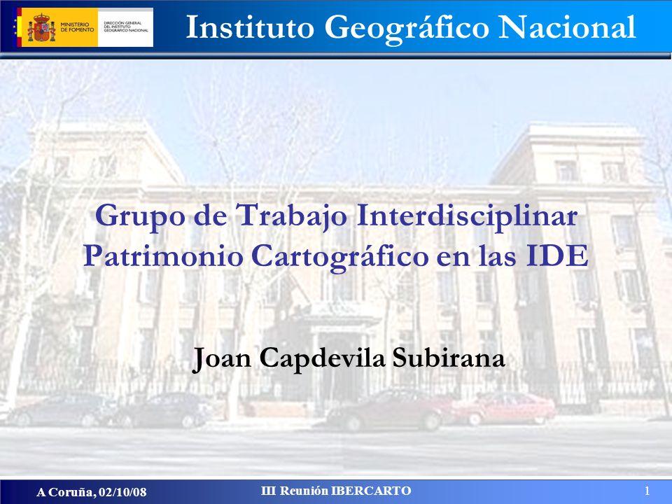 Instituto Geográfico Nacional A Coruña, 02/10/08 III Reunión IBERCARTO 1 Joan Capdevila Subirana Grupo de Trabajo Interdisciplinar Patrimonio Cartográfico en las IDE