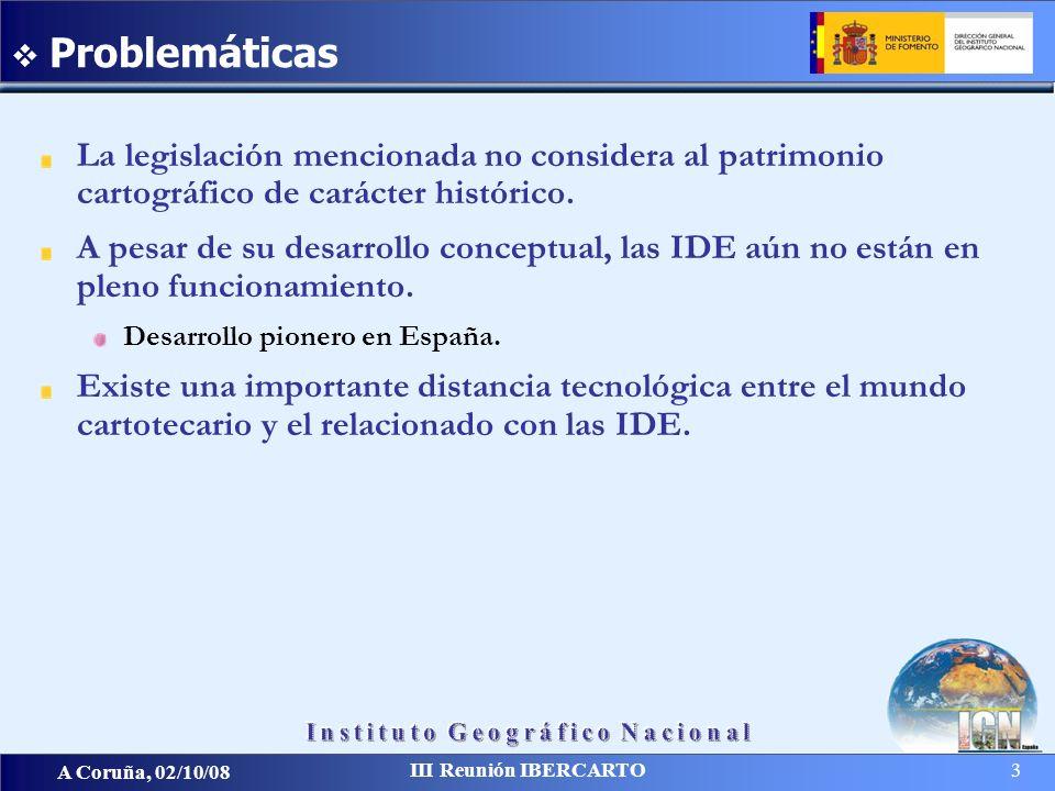 A Coruña, 02/10/08 III Reunión IBERCARTO 3 La legislación mencionada no considera al patrimonio cartográfico de carácter histórico. A pesar de su desa