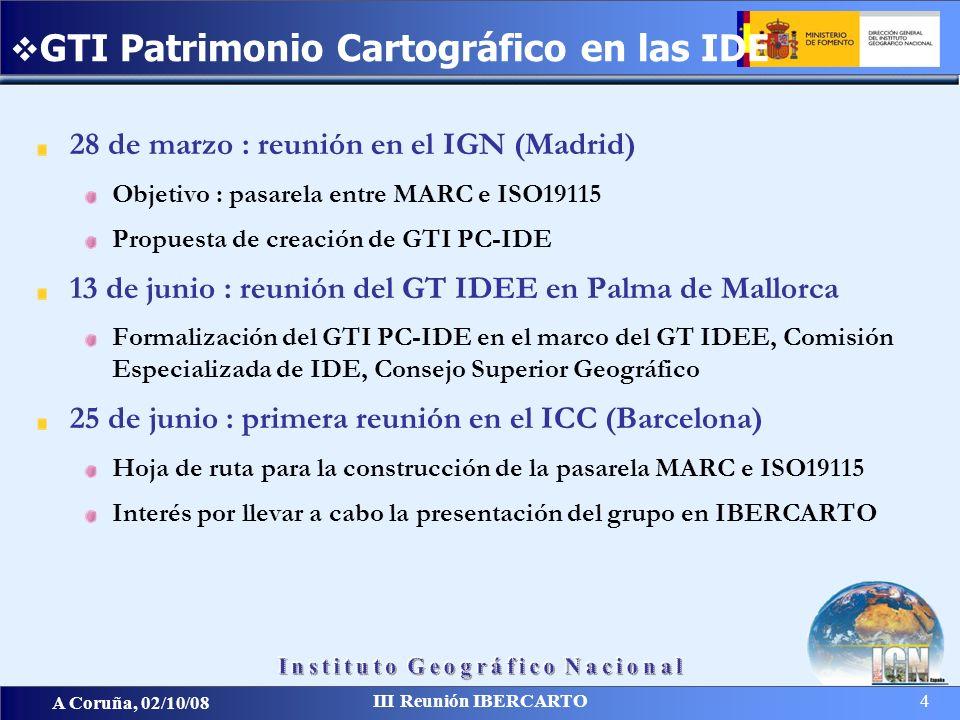 A Coruña, 02/10/08 III Reunión IBERCARTO 4 28 de marzo : reunión en el IGN (Madrid) Objetivo : pasarela entre MARC e ISO19115 Propuesta de creación de GTI PC-IDE 13 de junio : reunión del GT IDEE en Palma de Mallorca Formalización del GTI PC-IDE en el marco del GT IDEE, Comisión Especializada de IDE, Consejo Superior Geográfico 25 de junio : primera reunión en el ICC (Barcelona) Hoja de ruta para la construcción de la pasarela MARC e ISO19115 Interés por llevar a cabo la presentación del grupo en IBERCARTO GTI Patrimonio Cartográfico en las IDE