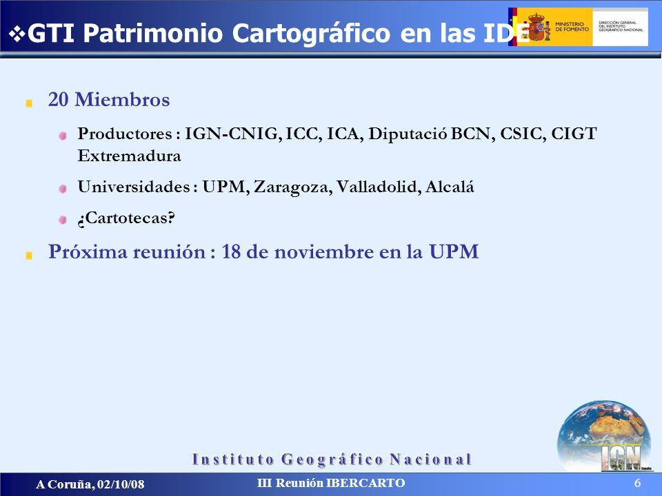A Coruña, 02/10/08 III Reunión IBERCARTO 6 20 Miembros Productores : IGN-CNIG, ICC, ICA, Diputació BCN, CSIC, CIGT Extremadura Universidades : UPM, Za