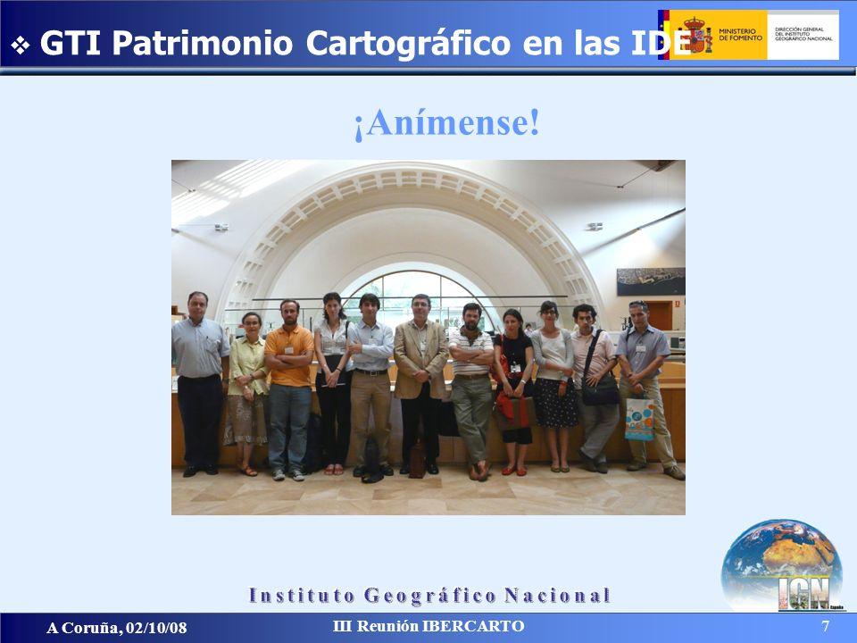 A Coruña, 02/10/08 III Reunión IBERCARTO 7 GTI Patrimonio Cartográfico en las IDE ¡Anímense!
