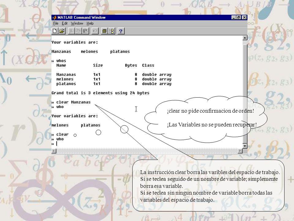 La ínstrucción clear borra las varibles del espacio de trabajo. Si se teclea seguido de un nombre de variable; simplemente borra esa variable. Si se t