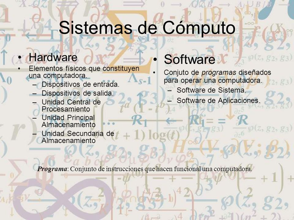 Sistemas de Cómputo Hardware Elementos físicos que constituyen una computadora. –Dispositivos de entrada. –Dispositivos de salida. –Unidad Central de