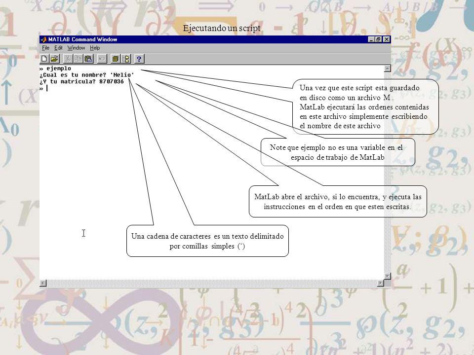 Ejecutando un script Una vez que este script esta guardado en disco como un archivo M. MatLab ejecutará las ordenes contenidas en este archivo simplem