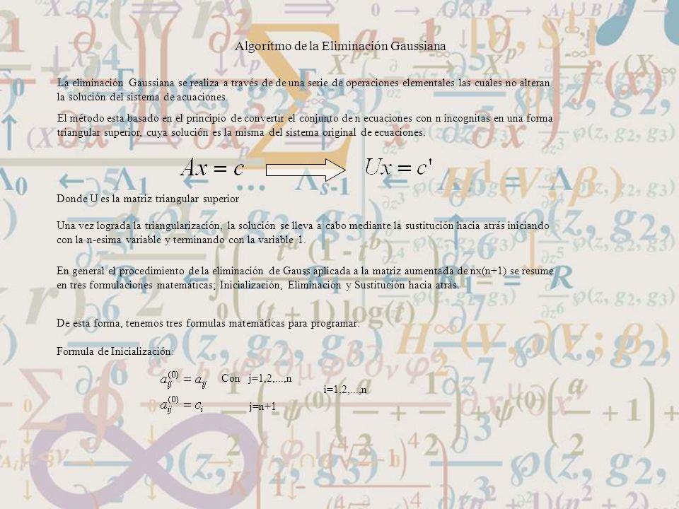 Algorítmo de la Eliminación Gaussiana La eliminación Gaussiana se realiza a través de de una serie de operaciones elementales las cuales no alteran la
