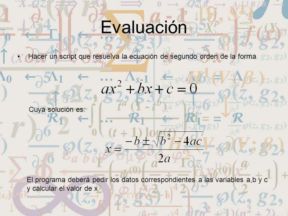 Evaluación Hacer un script que resuelva la ecuación de segundo orden de la forma Cuya solución es: El programa deberá pedir los datos correspondientes