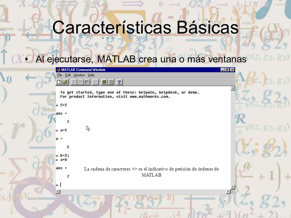 Características Básicas Al ejecutarse, MATLAB crea una o más ventanas La cadena de caracteres >> es el indicativo de petición de órdenes de MATLAB