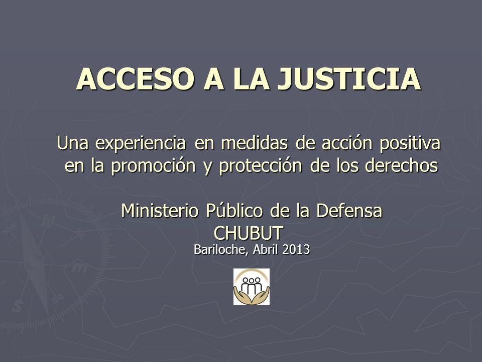 ACCESO A LA JUSTICIA Una experiencia en medidas de acción positiva en la promoción y protección de los derechos Ministerio Público de la Defensa CHUBUT Bariloche, Abril 2013