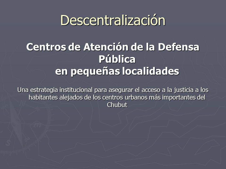 Descentralización Centros de Atención de la Defensa Pública en pequeñas localidades Una estrategia institucional para asegurar el acceso a la justicia a los habitantes alejados de los centros urbanos más importantes del Chubut