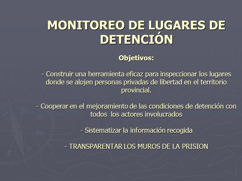 MONITOREO DE LUGARES DE DETENCIÓN Objetivos: - Construir una herramienta eficaz para inspeccionar los lugares donde se alojen personas privadas de libertad en el territorio provincial.