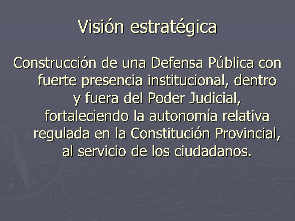 Visión estratégica Construcción de una Defensa Pública con fuerte presencia institucional, dentro y fuera del Poder Judicial, fortaleciendo la autonomía relativa regulada en la Constitución Provincial, al servicio de los ciudadanos.