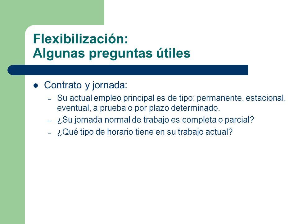Flexibilización: Algunas preguntas útiles Contrato y jornada: – Su actual empleo principal es de tipo: permanente, estacional, eventual, a prueba o po