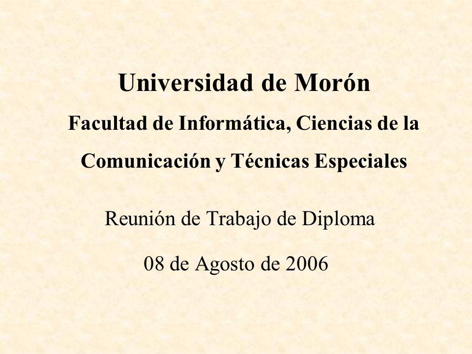 Reunión de Trabajo de Diploma 08 de Agosto de 2006 Universidad de Morón Facultad de Informática, Ciencias de la Comunicación y Técnicas Especiales