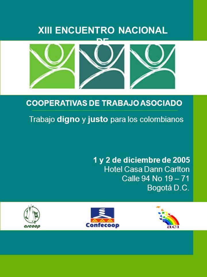 XIII ENCUENTRO NACIONAL DE COOPERATIVAS DE TRABAJO ASOCIADO Trabajo digno y justo para los colombianos 1 y 2 de diciembre de 2005 Hotel Casa Dann Carlton Calle 94 No 19 – 71 Bogotá D.C.