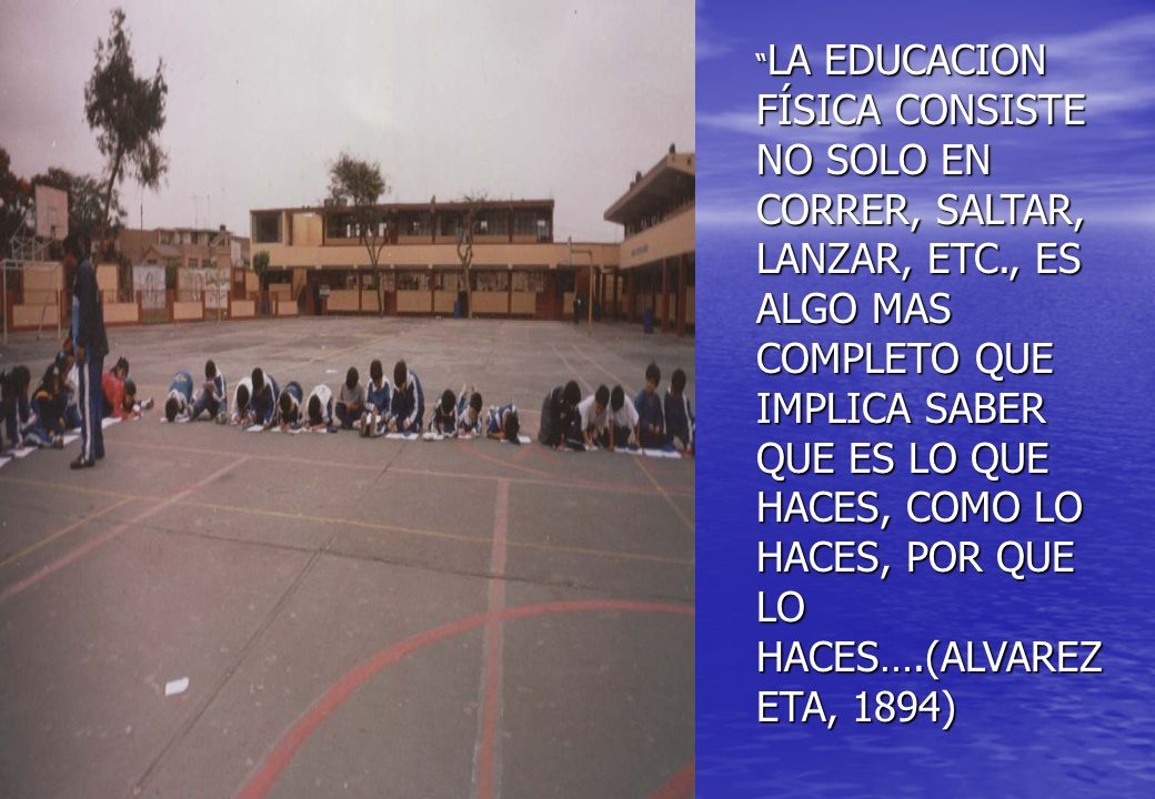 LA EDUCACION FÍSICA CONSISTE NO SOLO EN CORRER, SALTAR, LANZAR, ETC., ES ALGO MAS COMPLETO QUE IMPLICA SABER QUE ES LO QUE HACES, COMO LO HACES, POR Q