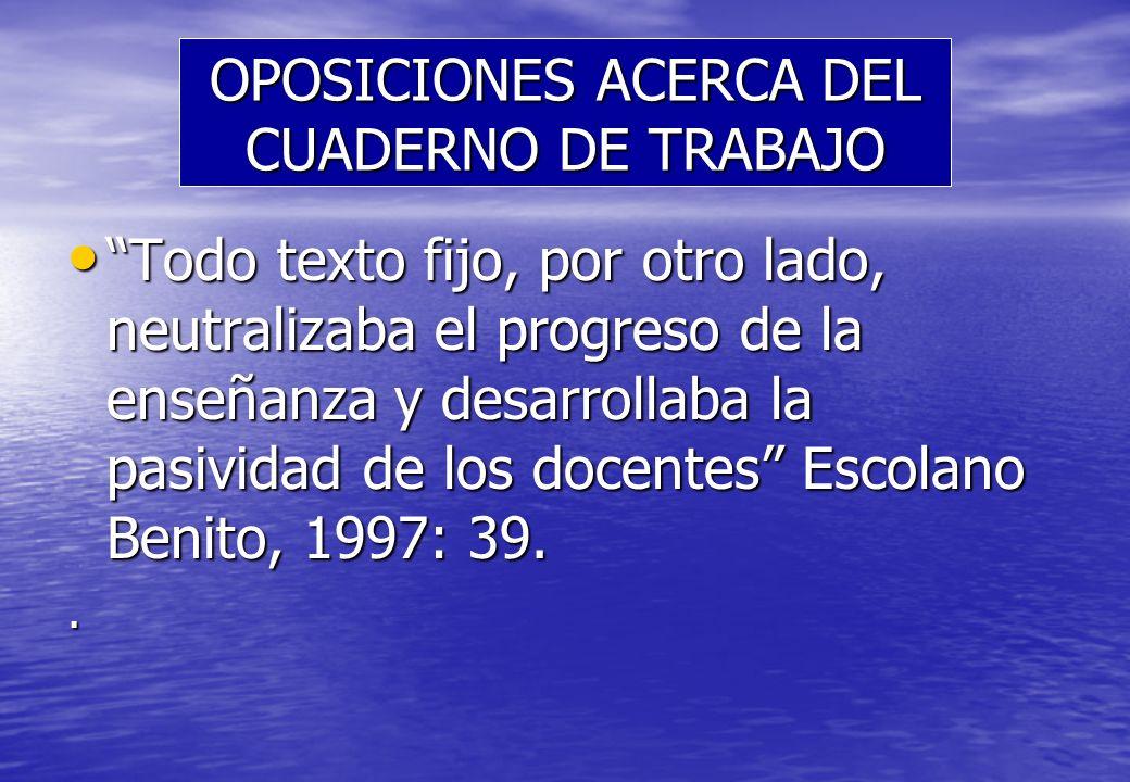 OPOSICIONES ACERCA DEL CUADERNO DE TRABAJO Todo texto fijo, por otro lado, neutralizaba el progreso de la enseñanza y desarrollaba la pasividad de los