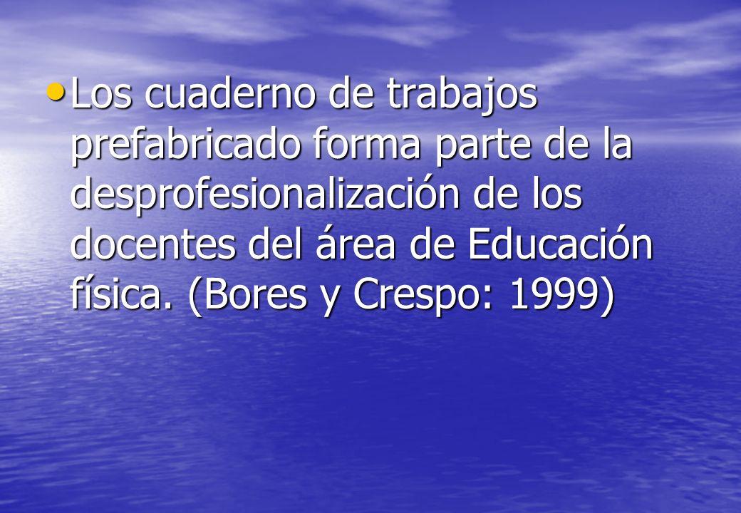 Los cuaderno de trabajos prefabricado forma parte de la desprofesionalización de los docentes del área de Educación física. (Bores y Crespo: 1999) Los