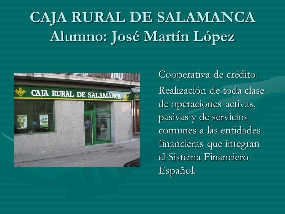 CAJA RURAL DE SALAMANCA Alumno: José Martín López Cooperativa de crédito. Realización de toda clase de operaciones activas, pasivas y de servicios com