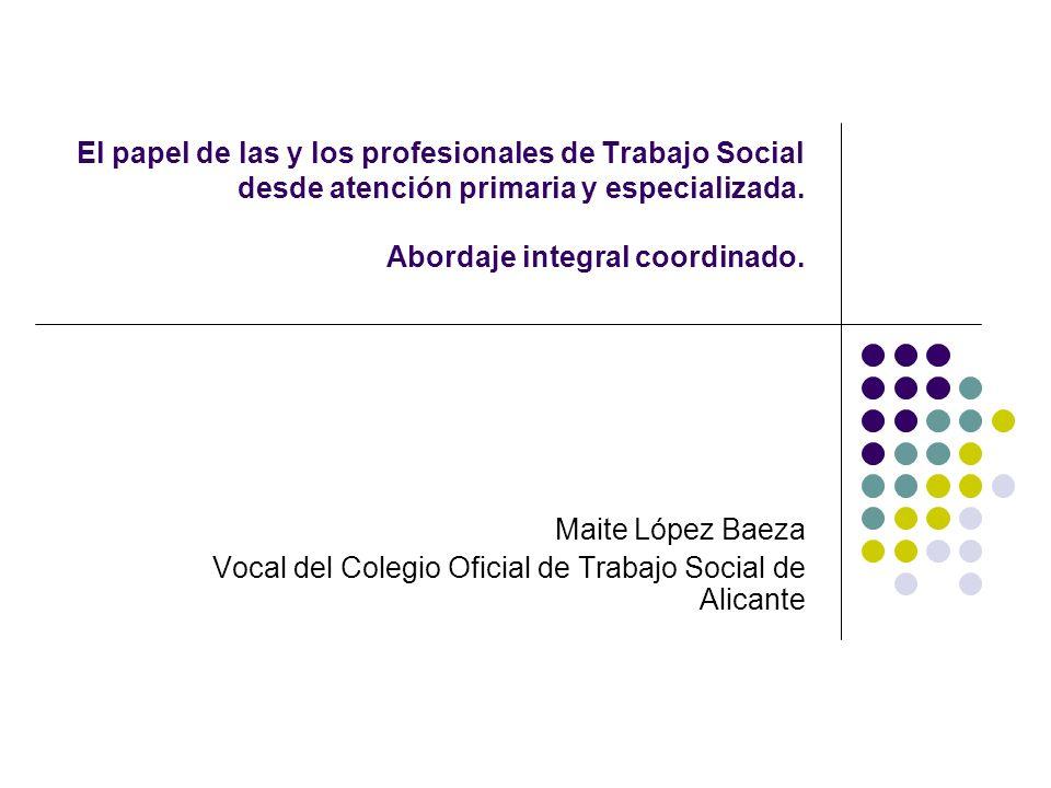 El papel de las y los profesionales de Trabajo Social desde atención primaria y especializada. Abordaje integral coordinado. Maite López Baeza Vocal d