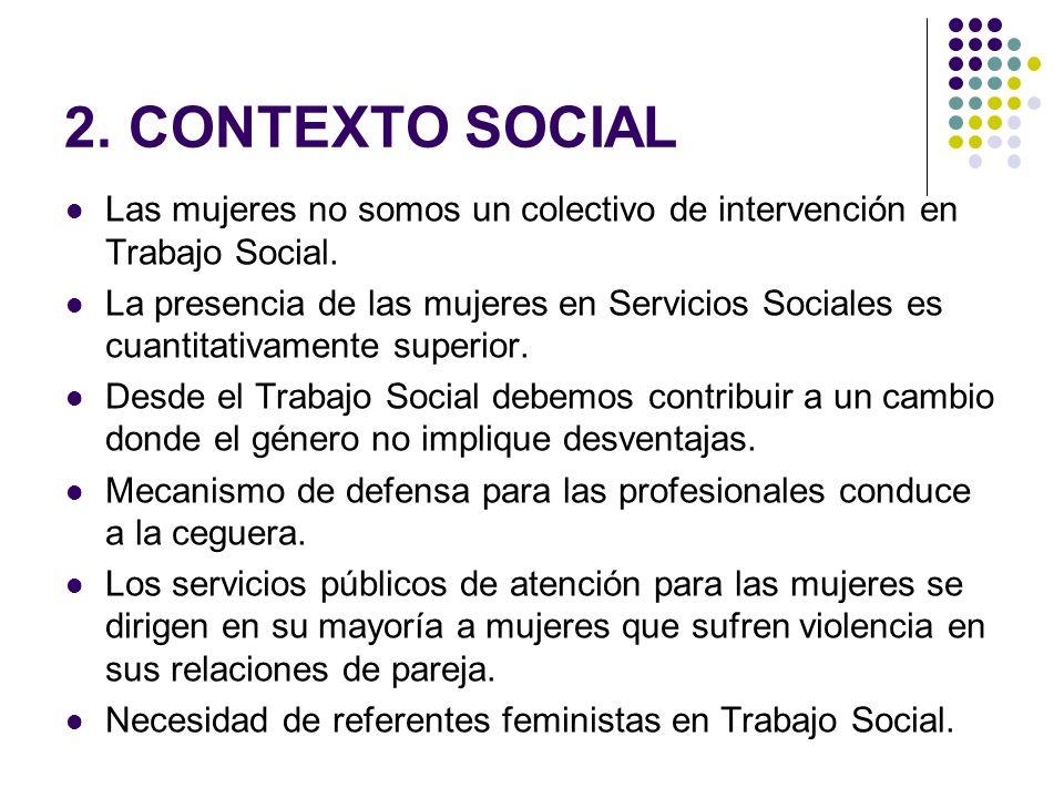 2. CONTEXTO SOCIAL Las mujeres no somos un colectivo de intervención en Trabajo Social. La presencia de las mujeres en Servicios Sociales es cuantitat