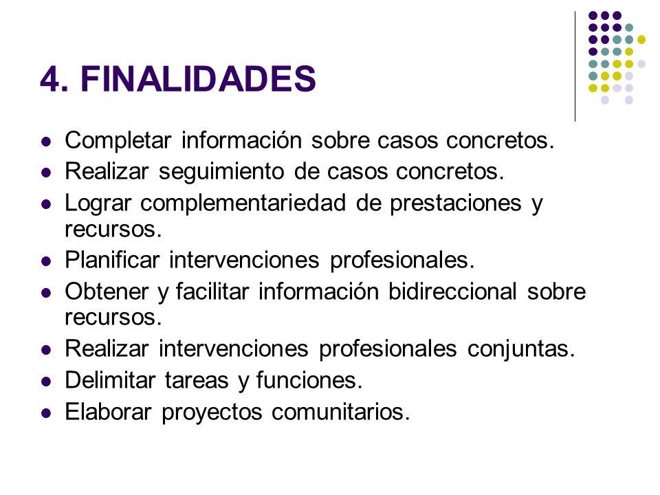 4. FINALIDADES Completar información sobre casos concretos. Realizar seguimiento de casos concretos. Lograr complementariedad de prestaciones y recurs