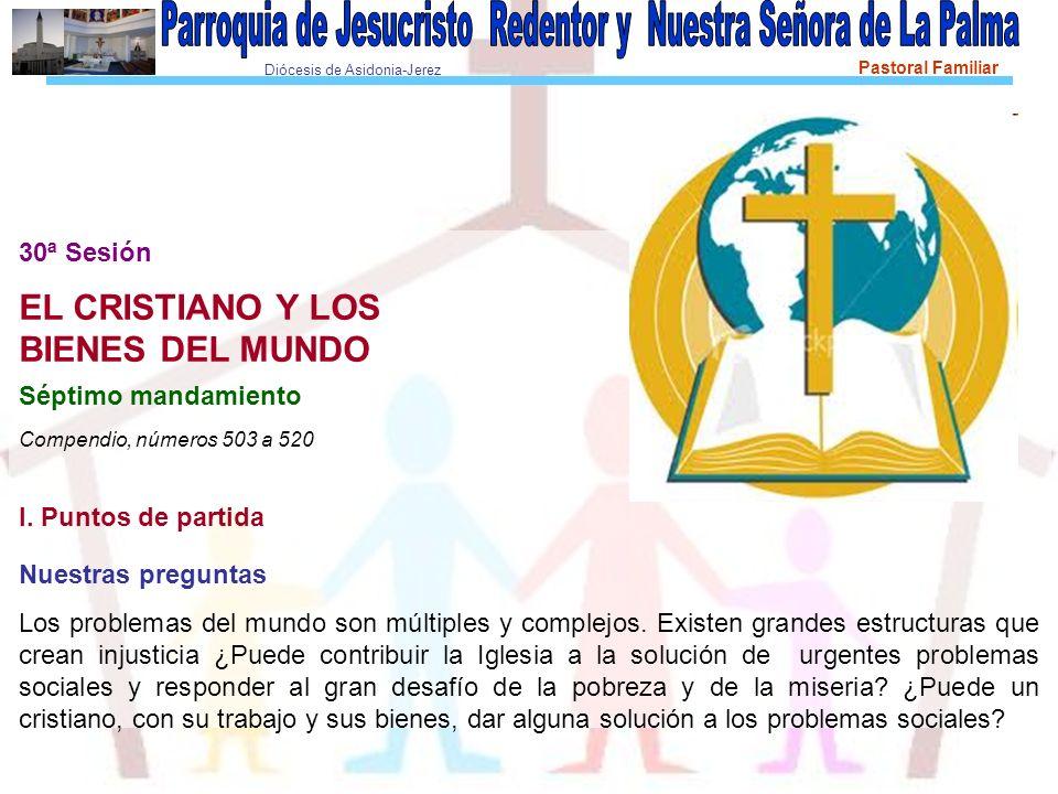 Diócesis de Asidonia-Jerez Pastoral Familiar 30ª Sesión EL CRISTIANO Y LOS BIENES DEL MUNDO Séptimo mandamiento Compendio, números 503 a 520 I.