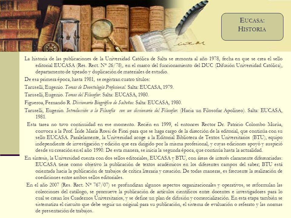 La historia de las publicaciones de la Universidad Católica de Salta se remonta al año 1978, fecha en que se crea el sello editorial EUCASA (Res.