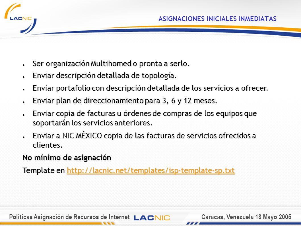 Políticas Asignación de Recursos de InternetCaracas, Venezuela 18 Mayo 2005 ASIGNACIONES INICIALES INMEDIATAS Ser organización Multihomed o pronta a serlo.