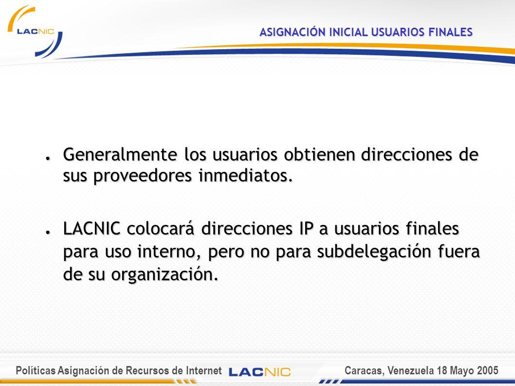 Políticas Asignación de Recursos de InternetCaracas, Venezuela 18 Mayo 2005 ASIGNACIÓN INICIAL USUARIOS FINALES Generalmente los usuarios obtienen direcciones de sus proveedores inmediatos.