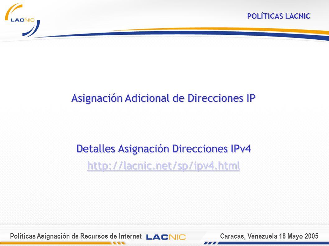 Políticas Asignación de Recursos de InternetCaracas, Venezuela 18 Mayo 2005 POLÍTICAS LACNIC Asignación Adicional de Direcciones IP Detalles Asignación Direcciones IPv4 http://lacnic.net/sp/ipv4.html