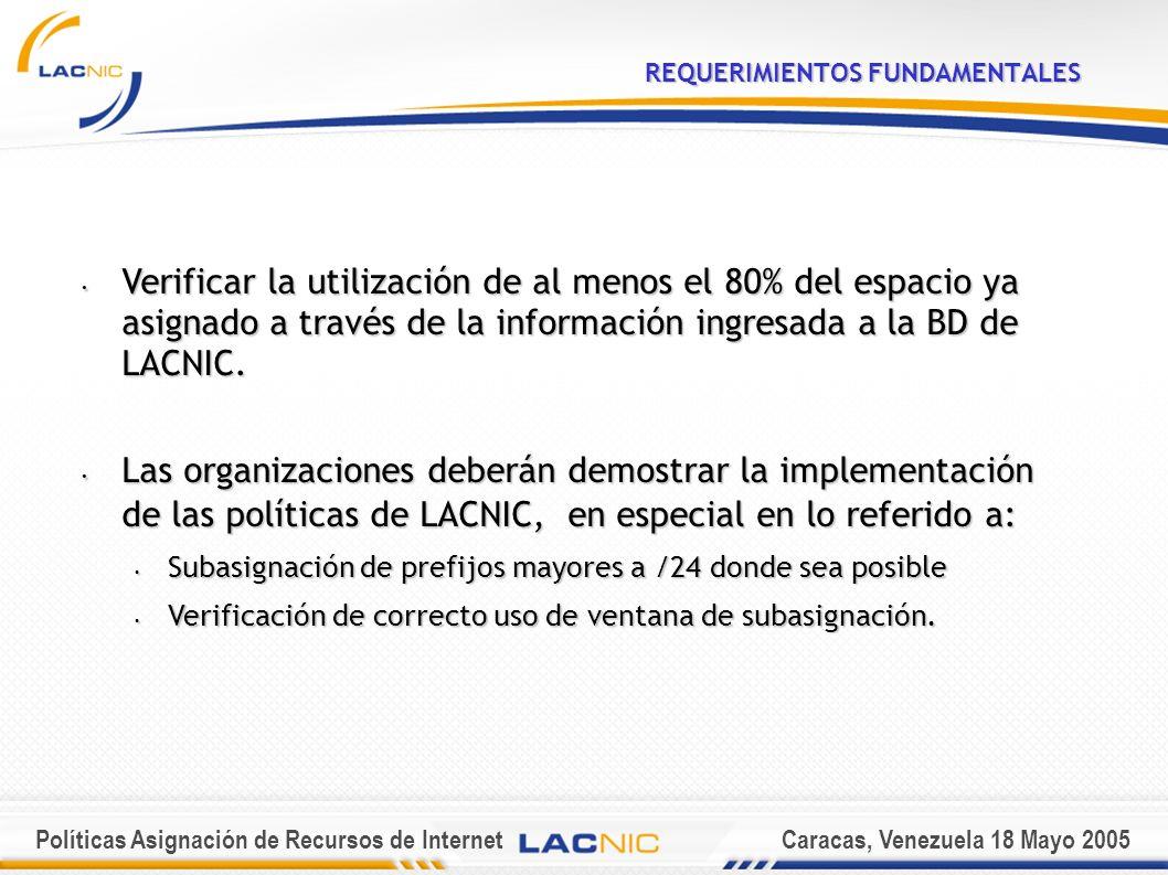 Políticas Asignación de Recursos de InternetCaracas, Venezuela 18 Mayo 2005 REQUERIMIENTOS FUNDAMENTALES Verificar la utilización de al menos el 80% del espacio ya asignado a través de la información ingresada a la BD de LACNIC.