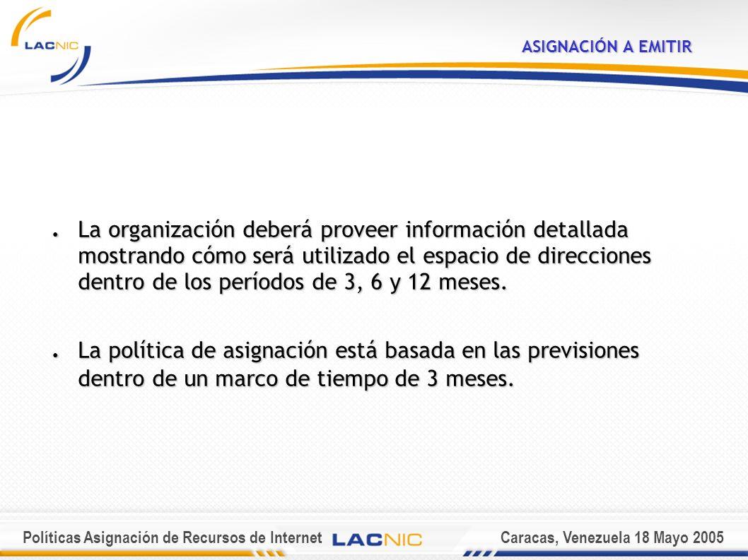 Políticas Asignación de Recursos de InternetCaracas, Venezuela 18 Mayo 2005 ASIGNACIÓN A EMITIR La organización deberá proveer información detallada mostrando cómo será utilizado el espacio de direcciones dentro de los períodos de 3, 6 y 12 meses.