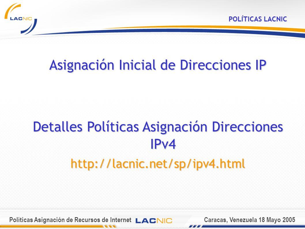 Políticas Asignación de Recursos de InternetCaracas, Venezuela 18 Mayo 2005 POLÍTICAS LACNIC Asignación Inicial de Direcciones IP Detalles Políticas Asignación Direcciones IPv4 http://lacnic.net/sp/ipv4.html