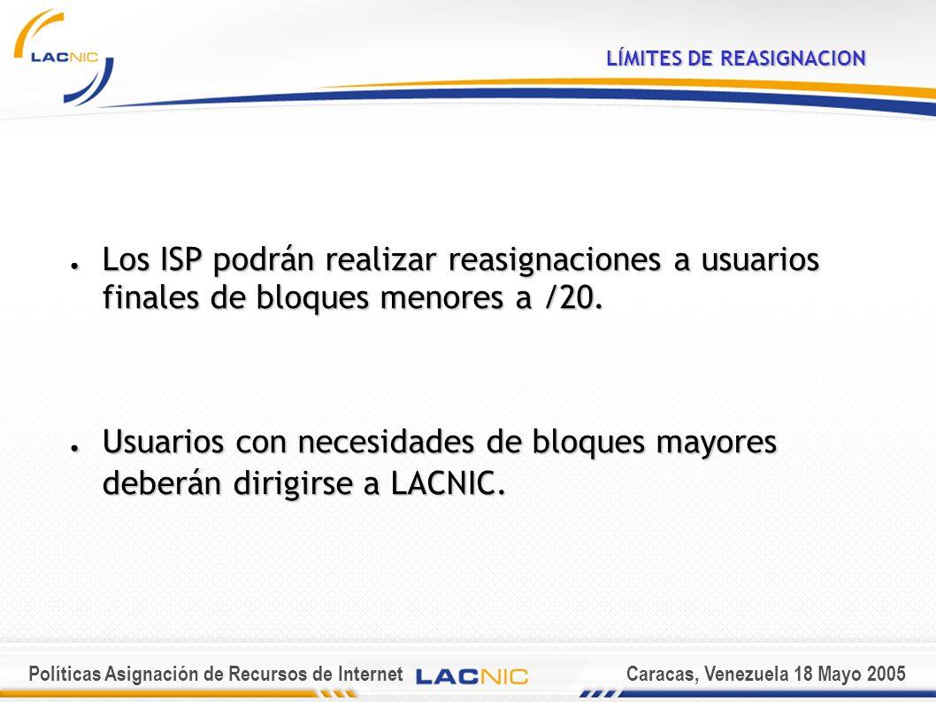 Políticas Asignación de Recursos de InternetCaracas, Venezuela 18 Mayo 2005 LÍMITES DE REASIGNACION Los ISP podrán realizar reasignaciones a usuarios finales de bloques menores a /20.