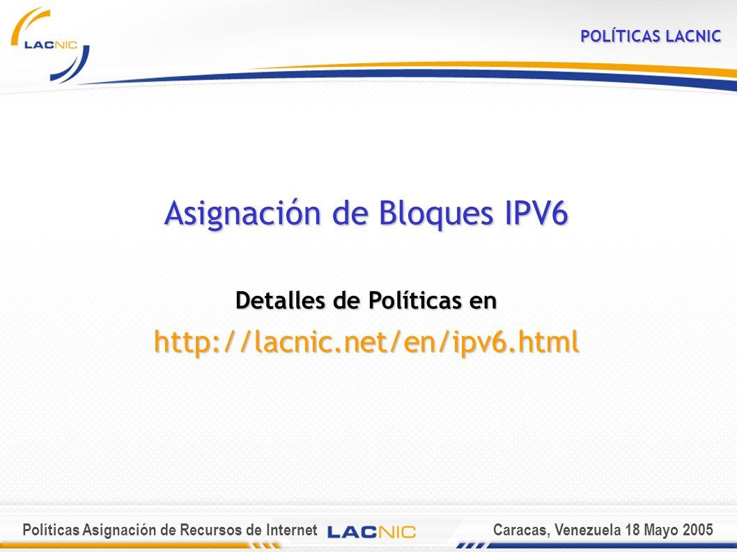 Políticas Asignación de Recursos de InternetCaracas, Venezuela 18 Mayo 2005 POLÍTICAS LACNIC Asignación de Bloques IPV6 Detalles de Políticas en http://lacnic.net/en/ipv6.html