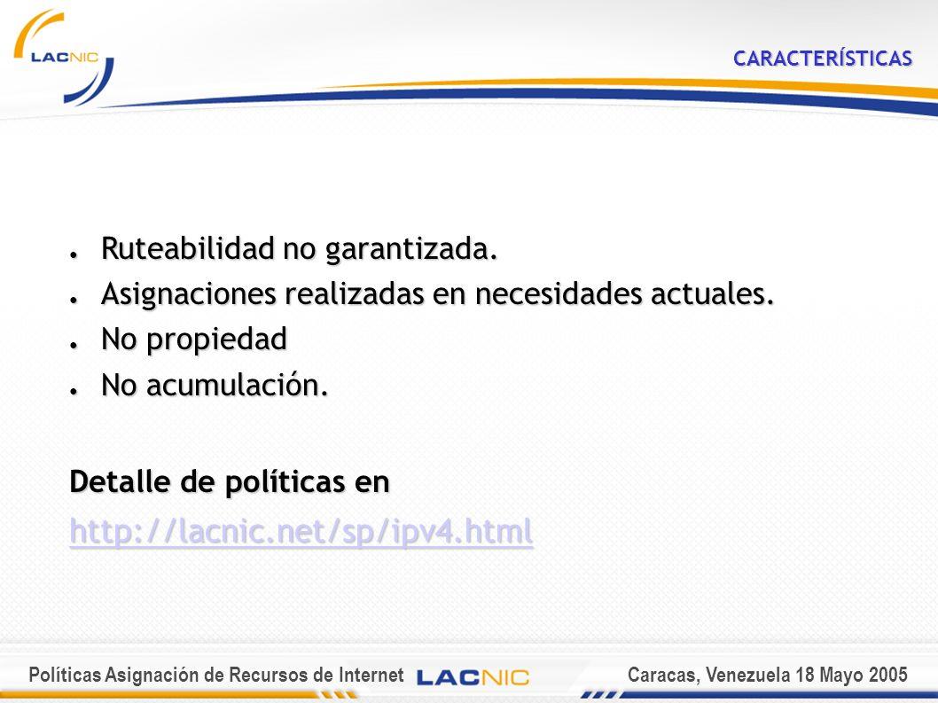 Políticas Asignación de Recursos de InternetCaracas, Venezuela 18 Mayo 2005 ASIGNACION INICIAL USUARIOS FINALES MULTIHOMED Manejar al menos un /25 por parte de sus upstream providers Manejar al menos un /25 por parte de sus upstream providers Plan detallado de su topología de red Plan detallado de su topología de red Estar de acuerdo en renumerar el /25 Estar de acuerdo en renumerar el /25 Descripción detallada del bloque solicitado en los próximos 12 meses Descripción detallada del bloque solicitado en los próximos 12 meses Tamaño de los bloques son menores a un /20 pero mas grandes o iguales a un /24 Template en http://lacnic.net/templates/end-user-template-sp.txt