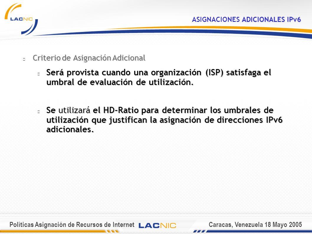 Políticas Asignación de Recursos de InternetCaracas, Venezuela 18 Mayo 2005 ADICIONALES IPv6 ASIGNACIONES ADICIONALES IPv6 Criterio de Asignación Adicional Será provista cuando una organización (ISP) satisfaga el umbral de evaluación de utilización.