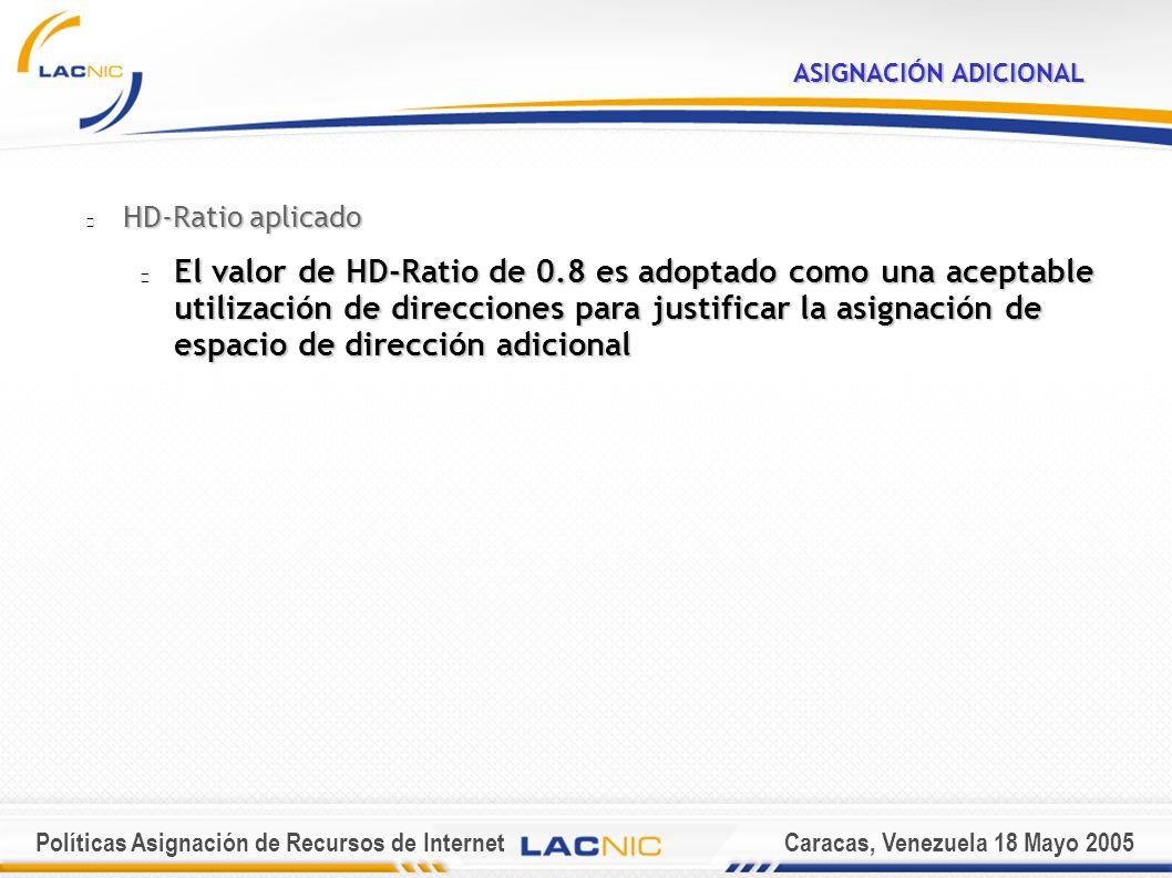 Políticas Asignación de Recursos de InternetCaracas, Venezuela 18 Mayo 2005 ASIGNACIÓN ADICIONAL HD-Ratio aplicado El valor de HD-Ratio de 0.8 es adoptado como una aceptable utilización de direcciones para justificar la asignación de espacio de dirección adicional