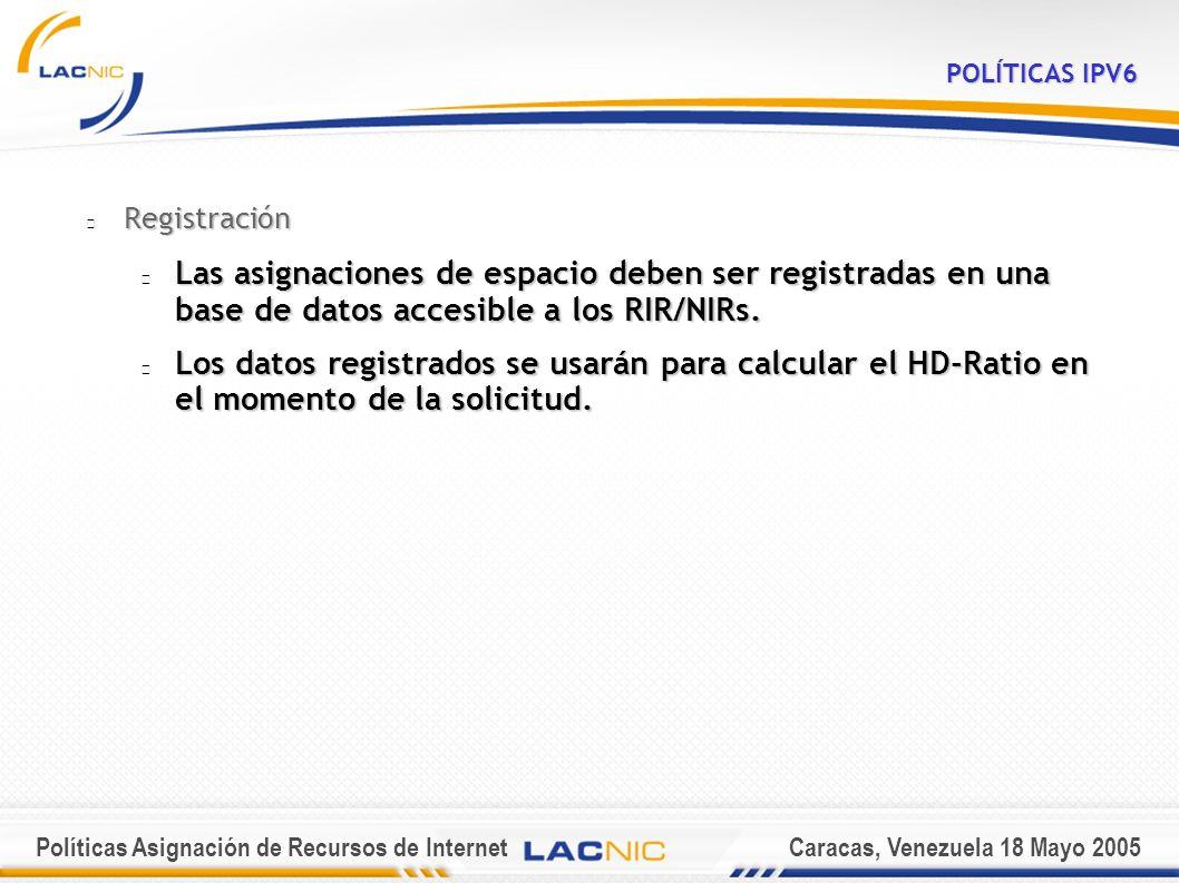 Políticas Asignación de Recursos de InternetCaracas, Venezuela 18 Mayo 2005 POLÍTICAS IPV6 Registración Las asignaciones de espacio deben ser registradas en una base de datos accesible a los RIR/NIRs.