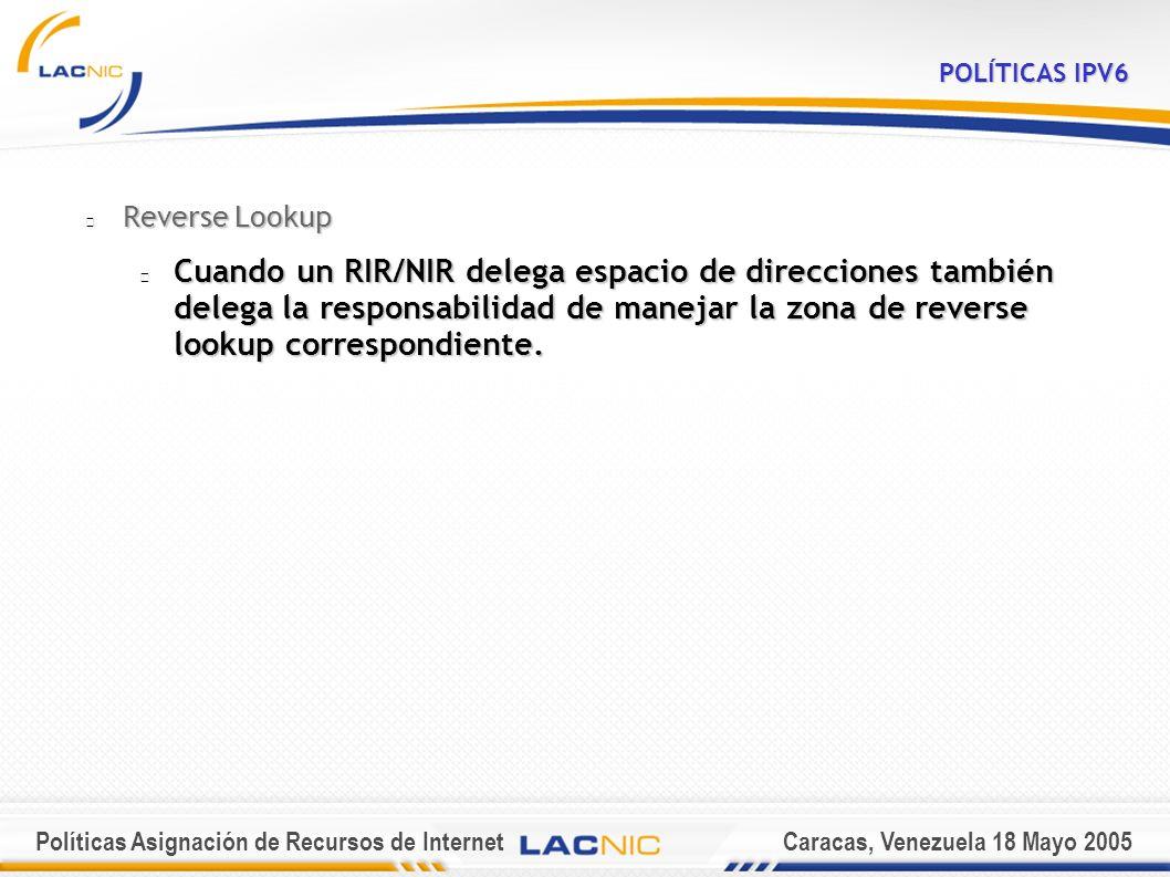 Políticas Asignación de Recursos de InternetCaracas, Venezuela 18 Mayo 2005 POLÍTICAS IPV6 Reverse Lookup Cuando un RIR/NIR delega espacio de direcciones también delega la responsabilidad de manejar la zona de reverse lookup correspondiente.