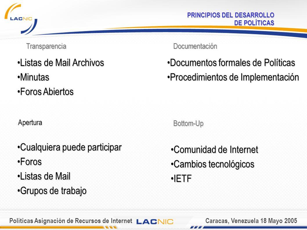 Políticas Asignación de Recursos de InternetCaracas, Venezuela 18 Mayo 2005 PRINCIPIOS DEL DESARROLLO DE POLÍTICAS Apertura Cualquiera puede participarCualquiera puede participar ForosForos Listas de MailListas de Mail Grupos de trabajoGrupos de trabajo Transparencia Listas de Mail ArchivosListas de Mail Archivos MinutasMinutas Foros AbiertosForos Abiertos Documentación Documentos formales de PolíticasDocumentos formales de Políticas Procedimientos de ImplementaciónProcedimientos de Implementación Bottom-Up Comunidad de InternetComunidad de Internet Cambios tecnológicosCambios tecnológicos IETFIETF