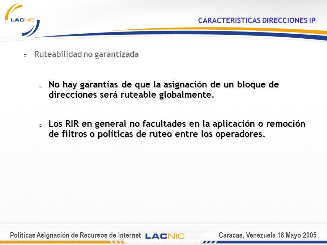 Políticas Asignación de Recursos de InternetCaracas, Venezuela 18 Mayo 2005 CARACTERISTICAS DIRECCIONES IP Ruteabilidad no garantizada No hay garantías de que la asignación de un bloque de direcciones será ruteable globalmente.