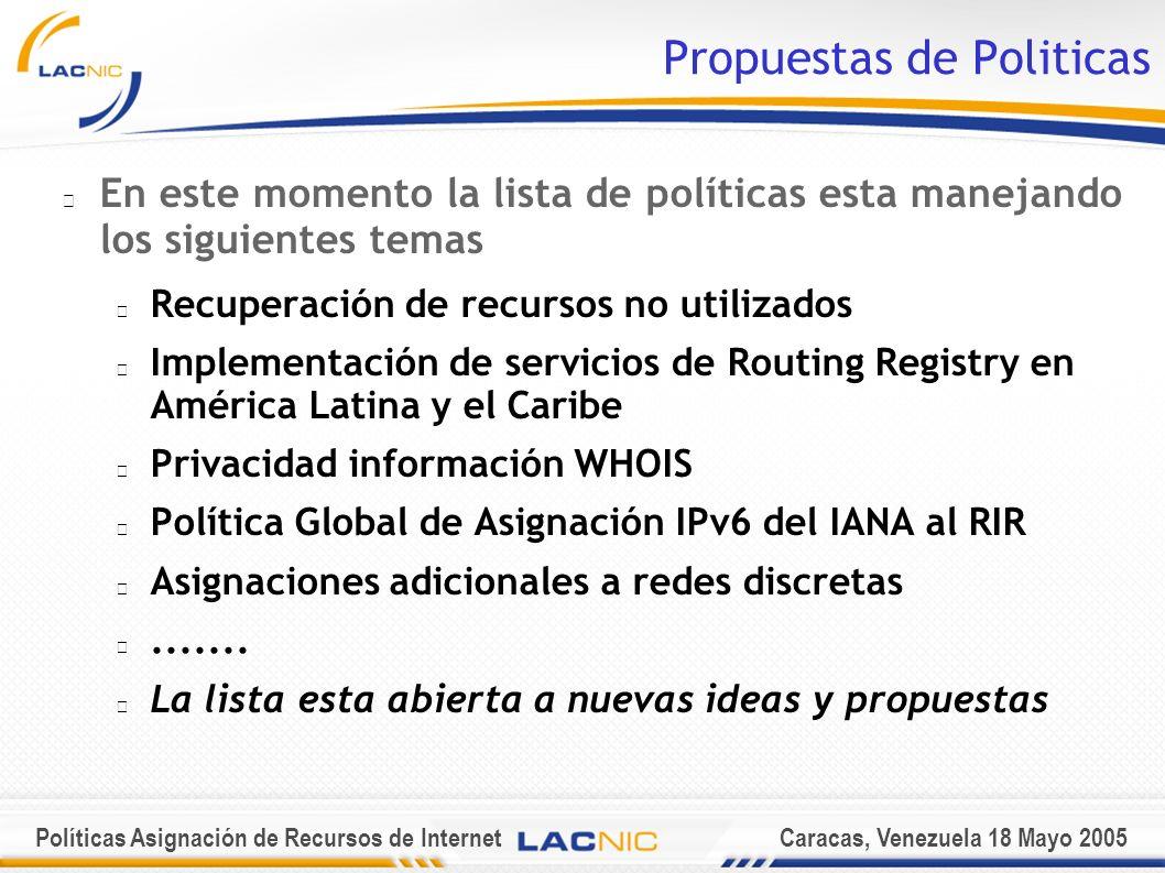 Políticas Asignación de Recursos de InternetCaracas, Venezuela 18 Mayo 2005 Propuestas de Politicas En este momento la lista de políticas esta manejando los siguientes temas Recuperación de recursos no utilizados Implementación de servicios de Routing Registry en América Latina y el Caribe Privacidad información WHOIS Política Global de Asignación IPv6 del IANA al RIR Asignaciones adicionales a redes discretas.......