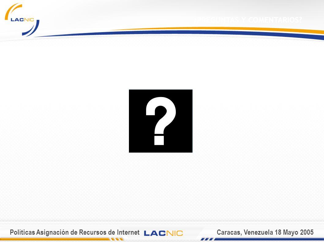 Políticas Asignación de Recursos de InternetCaracas, Venezuela 18 Mayo 2005 ¿PREGUNTAS Y COMENTARIOS?