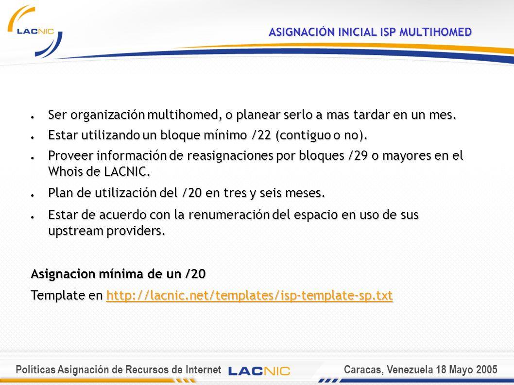Políticas Asignación de Recursos de InternetCaracas, Venezuela 18 Mayo 2005 ASIGNACIÓN INICIAL IPv6 Ser un ISP No ser un sitio final (usuario final); Documentar un plan detallado sobre los servicios y la conectividad en IPv6 a ofrecer a otras organizaciones (clientes); Anunciar en el sistema de rutas inter-dominio de Internet un único bloque, que agregue toda la asignación de direcciones IPv6 recibida, en un plazo no mayor de 12 meses; Ofrecer servicios en IPv6 a clientes localizados físicamente en la región del LACNIC en un plazo no mayor de 24 meses.