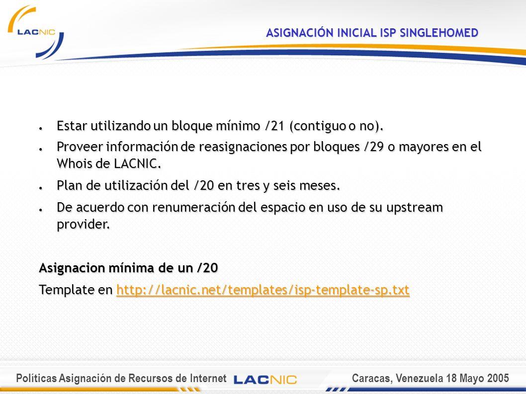Políticas Asignación de Recursos de InternetCaracas, Venezuela 18 Mayo 2005 ASIGNACIÓN INICIAL ISP SINGLEHOMED Estar utilizando un bloque mínimo /21 (contiguo o no).