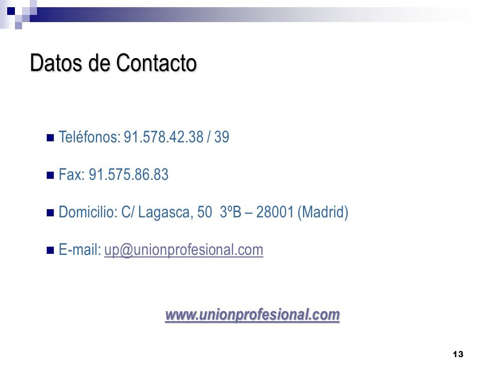 13 Teléfonos: 91.578.42.38 / 39 Fax: 91.575.86.83 Domicilio: C/ Lagasca, 50 3ºB – 28001 (Madrid) E-mail: up@unionprofesional.comup@unionprofesional.com www.unionprofesional.com Datos de Contacto