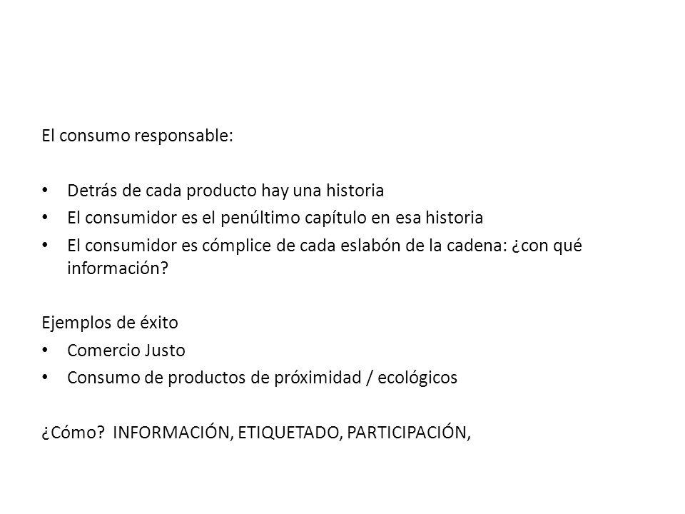 El consumo responsable: Detrás de cada producto hay una historia El consumidor es el penúltimo capítulo en esa historia El consumidor es cómplice de cada eslabón de la cadena: ¿con qué información.