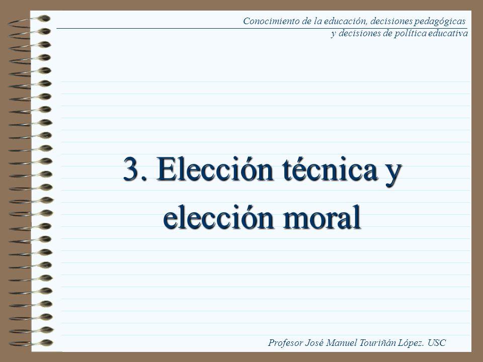 3. Elección técnica y elección moral Conocimiento de la educación, decisiones pedagógicas y decisiones de política educativa Profesor José Manuel Tour